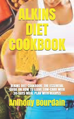 Alkins Diet Cookbook: Alkins Diet Cookbook: The Essential Guide on How to Leave Low-Carb with 30-Days Meal Plan with Recipes Cover Image