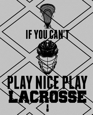 If You Can't Play Nice Play Lacrosse: Lacrosse Notebook 7.5x9.5 150 wide ruled pages Cover Image