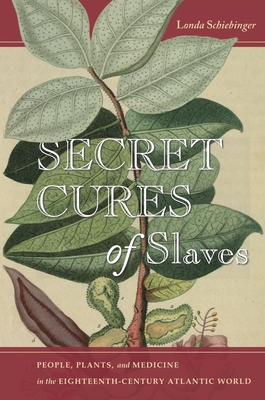 Secret Cures of Slaves: People, Plants, and Medicine in the Eighteenth-Century Atlantic World Cover Image