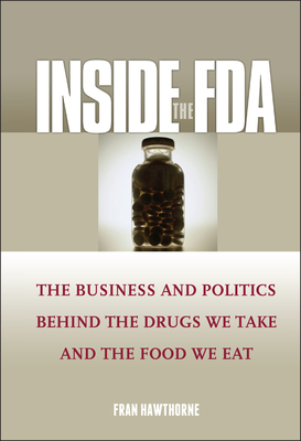 Inside the FDA: The Business and Politics Behind the Drugs We Take and the Food We Eat Cover Image