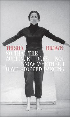 Trisha Brown: So That the Audience Does Not Know Whether I Have Stopped Dancing Cover Image