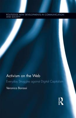 Activism on the Web: Everyday Struggles against Digital Capitalism (Routledge New Developments in Communication and Society Rese) Cover Image
