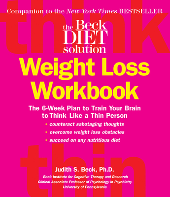The Beck Diet Weight Loss Workbook: The 6-Week Plan to Train Your Brain to Think Like a Thin Person Cover Image