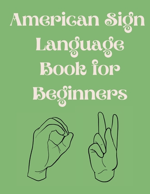 American Sign Language Book For Beginners.Educational Book, Suitable for Children, Teens and Adults.Contains the Alphabet, Numbers and a few Colors. Cover Image