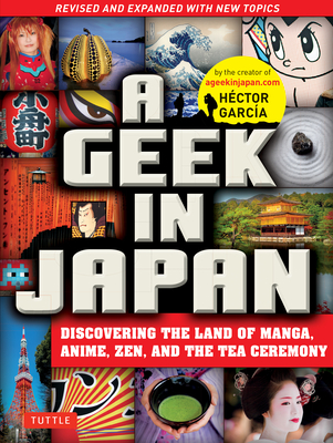 A Geek in Japan: Discovering the Land of Manga, Anime, Zen, and the Tea Ceremony (Revised and Expanded with New Topics) Cover Image
