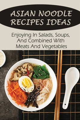 Asian Noodle Recipes Ideas: Enjoying In Salads, Soups, And Combined With Meats And Vegetables: Healthy Asian Noodles Cover Image