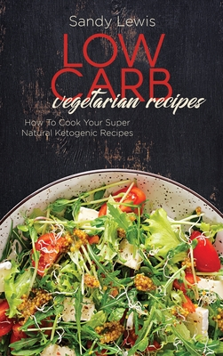 Low Carb Vegetarian Recipes: How To Cook Your Super Natural Ketogenic Recipes Cover Image