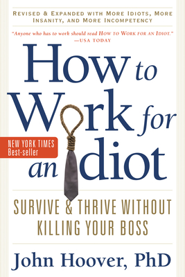 How to Work for an Idiot, Revised and Expanded with More Idiots, More Insanity, and More Incompetency, Revised Edition: Survive and Thrive Without Killing Your Boss Cover Image