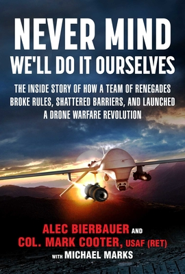Never Mind, We'll Do It Ourselves: The Inside Story of How a Team of Renegades Broke Rules, Shattered Barriers, and Launched a Drone Warfare Revolution Cover Image