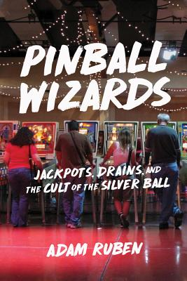 Pinball Wizards: Jackpots, Drains, and the Cult of the Silver Ball Cover Image
