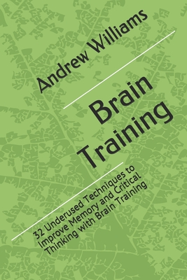 Brain Training: 32 Underused Techniques to Improve Memory and Critical Thinking with Brain Training Cover Image