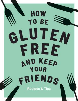 How to be Gluten-Free and Keep your Friends: Recipes & Tips Cover Image