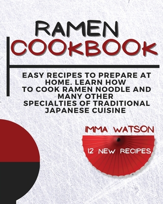 Ramen Cookbook: Easy Recipes to Prepare at Home. Learn how to Cook Ramen Noodle and many other Specialties of Traditional Japanese Cui Cover Image