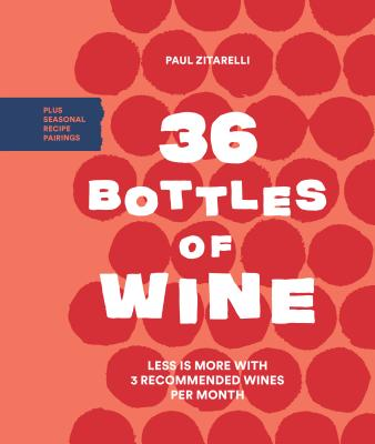 36 Bottles of Wine: Less Is More with 3 Recommended Wines per Month Plus Seasonal Recipe Pairings Cover Image