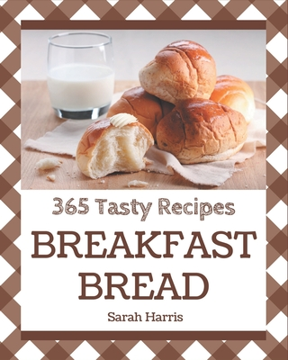 365 Tasty Breakfast Bread Recipes: Home Cooking Made Easy with Breakfast Bread Cookbook! Cover Image