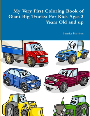 My Very First Coloring Book of Giant Big Trucks: For Kids Ages 3 Years Old and up Cover Image