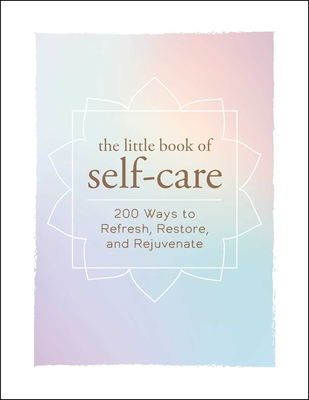 The Little Book of Self-Care: 200 Ways to Refresh, Restore, and Rejuvenate Cover Image