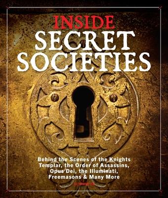 Inside Secret Societies: Behind the Scenes of the Knights Templar, the Order of Assassins, Opus Dei, the Illuminati, Freemasons, & Many More Cover Image