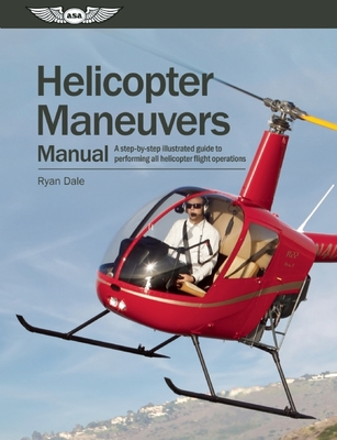 Helicopter Maneuvers Manual: A Step-By-Step Illustrated Guide to Performing All Helicopter Flight Operations Cover Image