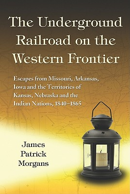 The Underground Railroad on the Western Frontier: Escapes from Missouri, Arkansas, Iowa and the Territories of Kansas, Nebraska and the Indian Nations Cover Image