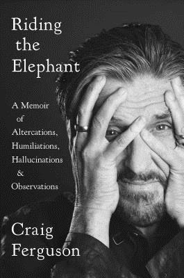 Riding the Elephant: A Memoir of Altercations, Humiliations, Hallucinations, and Observations Cover Image