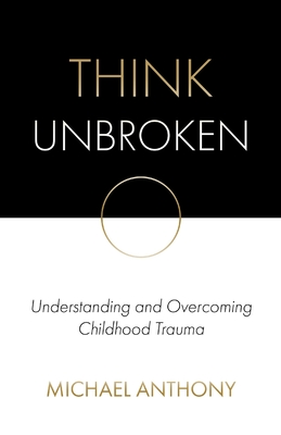 Think Unbroken: Understanding and Overcoming Childhood Trauma Cover Image
