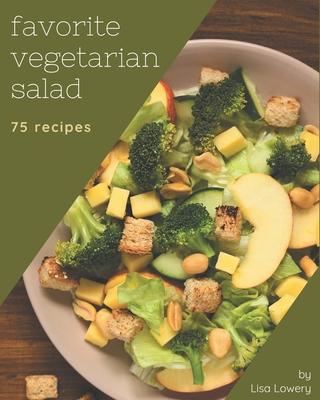 75 Favorite Vegetarian Salad Recipes: A Vegetarian Salad Cookbook that Novice can Cook Cover Image