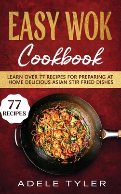 Easy Wok Cookbook: Learn Over 77 Recipes For Preparing At Home Delicious Asian Stir Fried Dishes Cover Image