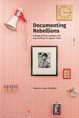 Documenting Rebellions: A Study of Four Lesbian and Gay Archives in Queer Times (Gender and Sexuality in Information Studies #11) Cover Image