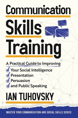 Communication Skills: A Practical Guide to Improving Your Social Intelligence, Presentation, Persuasion and Public Speaking Cover Image