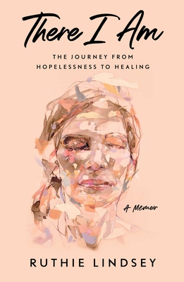 There I Am: The Journey from Hopelessness to Healing—A Memoir Cover Image