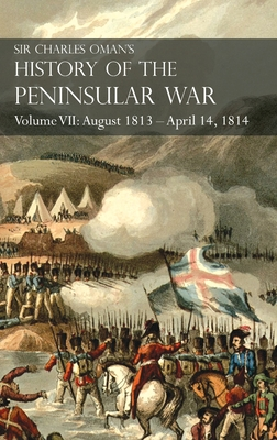 Sir Charles Oman's History of the Peninsular War Volume VII: August 1813 - April 14, 1814 The Capture of St. Sebastian, Wellington's Invasion of Franc Cover Image