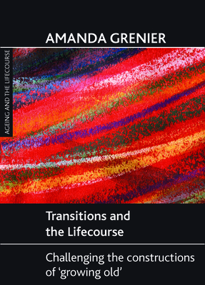 Transitions and the Lifecourse: Challenging the Constructions of 'Growing Old' (Ageing and the Lifecourse) Cover Image