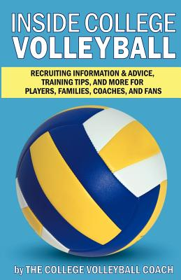 Inside College Volleyball: Recruiting Information & Advice, Training Tips, and More for Players, Families, Coaches, and Fans Cover Image