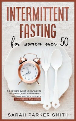 Intermittent Fasting for Women Over 50: The Complete Guide that Helps You to Delay Aging, Boost your Metabolic Autophagy and Detox your Body. Includes Cover Image