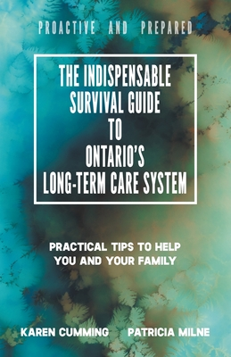 The Indispensable Survival Guide to Ontario's Long-Term Care System: Practical tips to help you and your family be proactive and prepared Cover Image