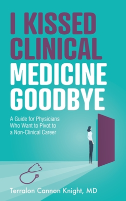 I Kissed Clinical Medicine Goodbye: A Guide for Physicians Who Want to Pivot to a Non-Clinical Career Cover Image