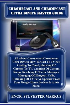 Chromecast and Chromecast Ultra Device Master Guide: All about Chromecast/Chromecast Ultra Device: How to Cast to TV Set, Casting to Cloud, Showing of Cover Image