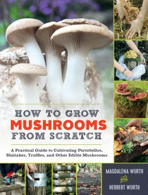 How to Grow Mushrooms from Scratch: A Practical Guide to Cultivating Portobellos, Shiitakes, Truffles, and Other Edible Mushrooms Cover Image