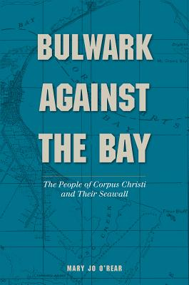 Bulwark Against the Bay: The People of Corpus Christi and Their Seawall (Gulf Coast Books, sponsored by Texas A&M University-Corpus Christi #30) Cover Image