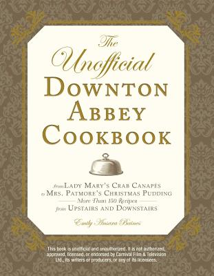 The Unofficial Downton Abbey Cookbook: From Lady Mary's Crab Canapes to Mrs. Patmore's Christmas Pudding - More Than 150 Recipes from Upstairs and Dow Cover Image