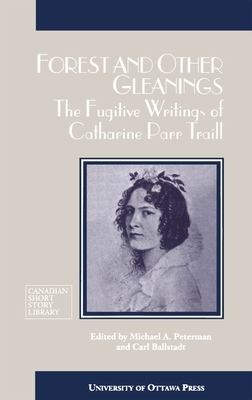 Forest and Other Gleanings: The Fugitive Writings of Catharine Parr Traill (Canadian Short Story Library #18) Cover Image