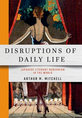 Disruptions of Daily Life: Japanese Literary Modernism in the World (Studies of the Weatherhead East Asian Institute) Cover Image