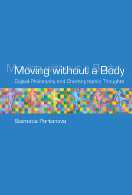 Moving Without a Body: Digital Philosophy and Choreographic Thoughts (Technologies of Lived Abstraction) Cover Image