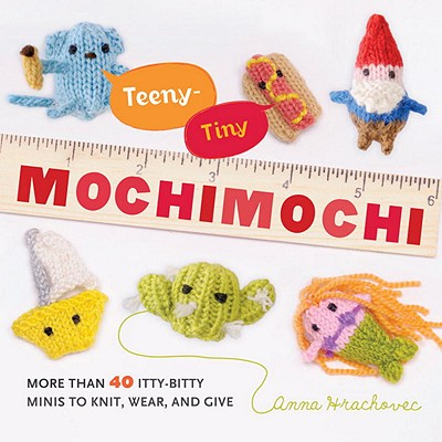 Teeny-Tiny Mochimochi: More Than 40 Itty-Bitty Minis to Knit, Wear, and Give Cover Image