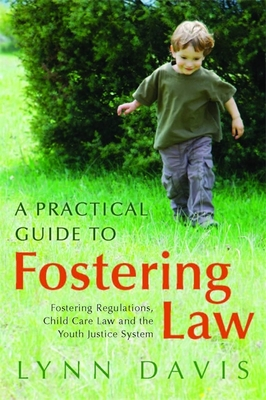 A Practical Guide to Fostering Law: Fostering Regulations, Child Care Law and the Youth Justice System Cover Image