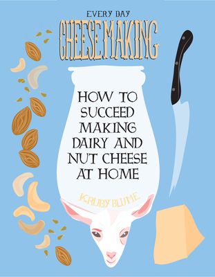 Everyday Cheesemaking: How to Succeed Making Dairy and Nut Cheese at Home (DIY) Cover Image