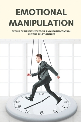 Emotional Manipulation: Get Rid Of Narcissist People And Regain Control In Your Relationships: How To Regain Control Emotional Cover Image
