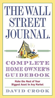 The Wall Street Journal Complete Home Owner's Guidebook: Make the Most of Your Biggest Asset in Any Market Cover Image