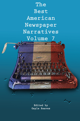 Cover for The Best American Newspaper Narratives, Volume 7